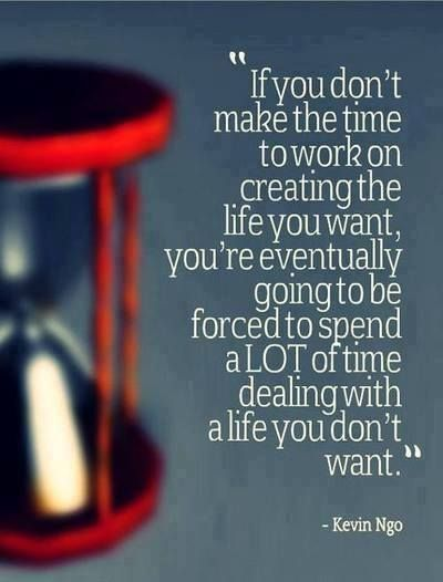 If-you-dont-make-the-time-to-work-on-creating-the-life-you-want-youre-eventually-going-to-be-forced-to-spend-a-lot-of-time-dealing-with-a-life-you-dont-want.-Kevin-Ngo